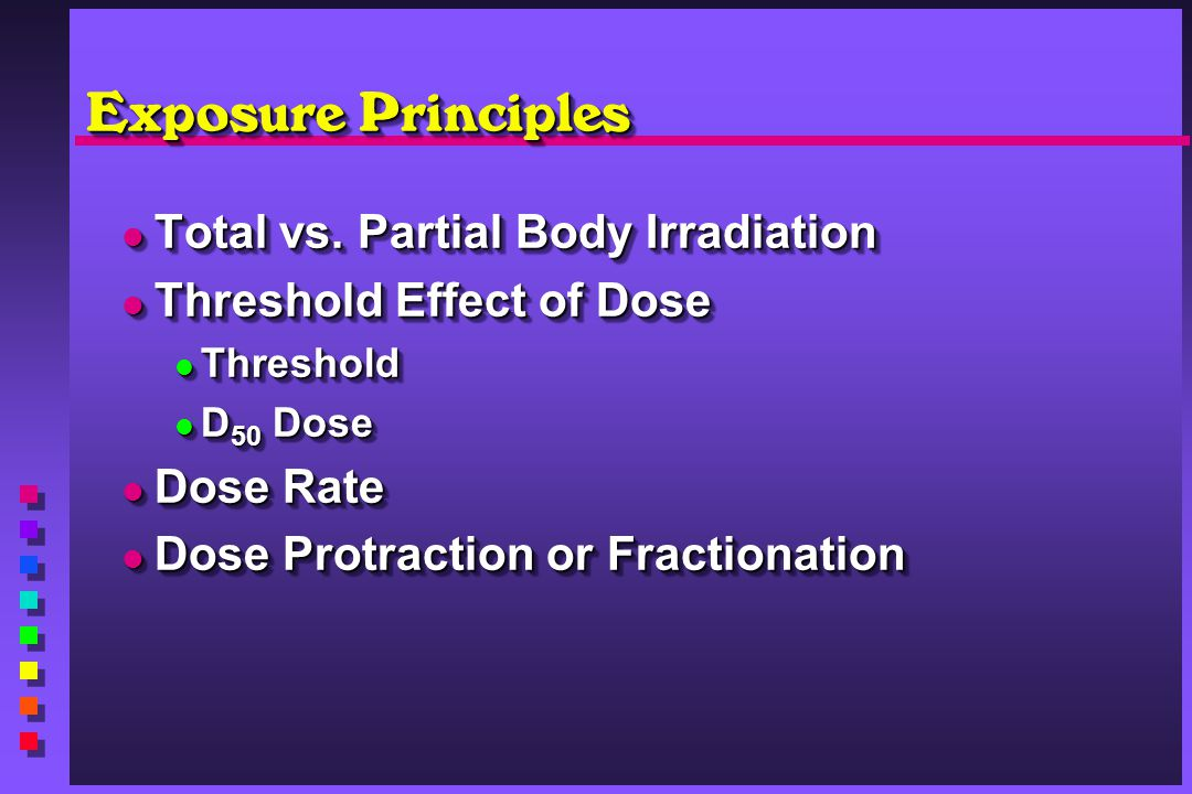 Exposure Principles Total vs. Partial Body Irradiation Total vs. Partial Body Irradiation Threshold Effect of Dose Threshold Effect of Dose Threshold
