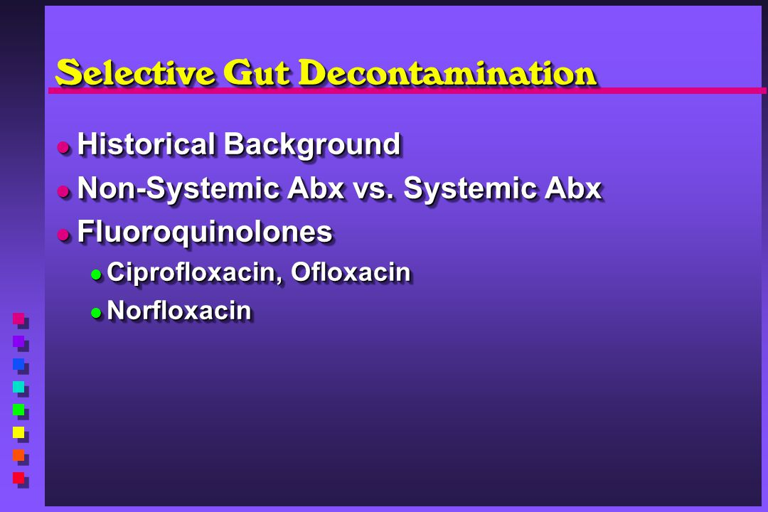Selective Gut Decontamination Historical Background Historical Background Non-Systemic Abx vs. Systemic Abx Non-Systemic Abx vs. Systemic Abx Fluoroqu