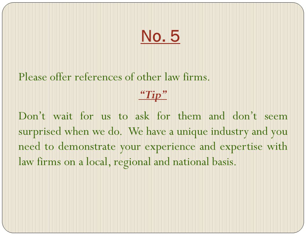 No. 5 Please offer references of other law firms. Tip Dont wait for us to ask for them and dont seem surprised when we do. We have a unique industry a