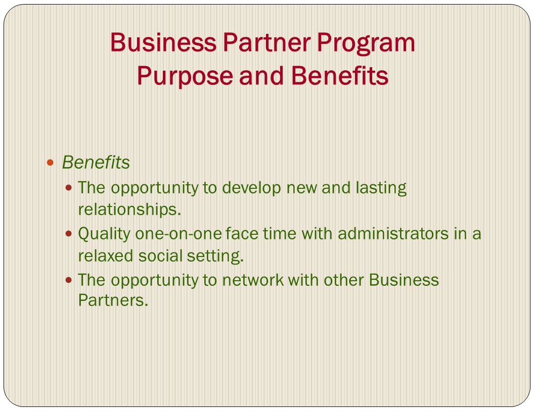 Business Partner Program Purpose and Benefits Benefits The opportunity to develop new and lasting relationships. Quality one-on-one face time with adm