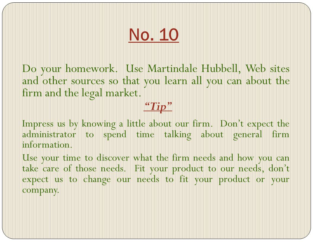 No. 10 Do your homework. Use Martindale Hubbell, Web sites and other sources so that you learn all you can about the firm and the legal market. Tip Im