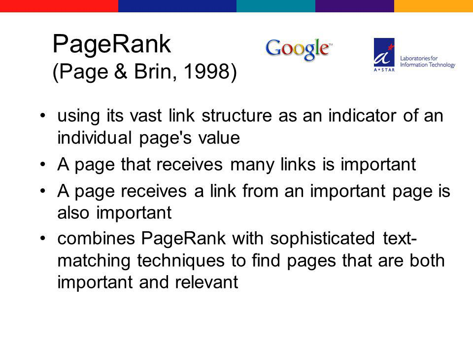 PageRank (Page & Brin, 1998) using its vast link structure as an indicator of an individual page s value A page that receives many links is important A page receives a link from an important page is also important combines PageRank with sophisticated text- matching techniques to find pages that are both important and relevant