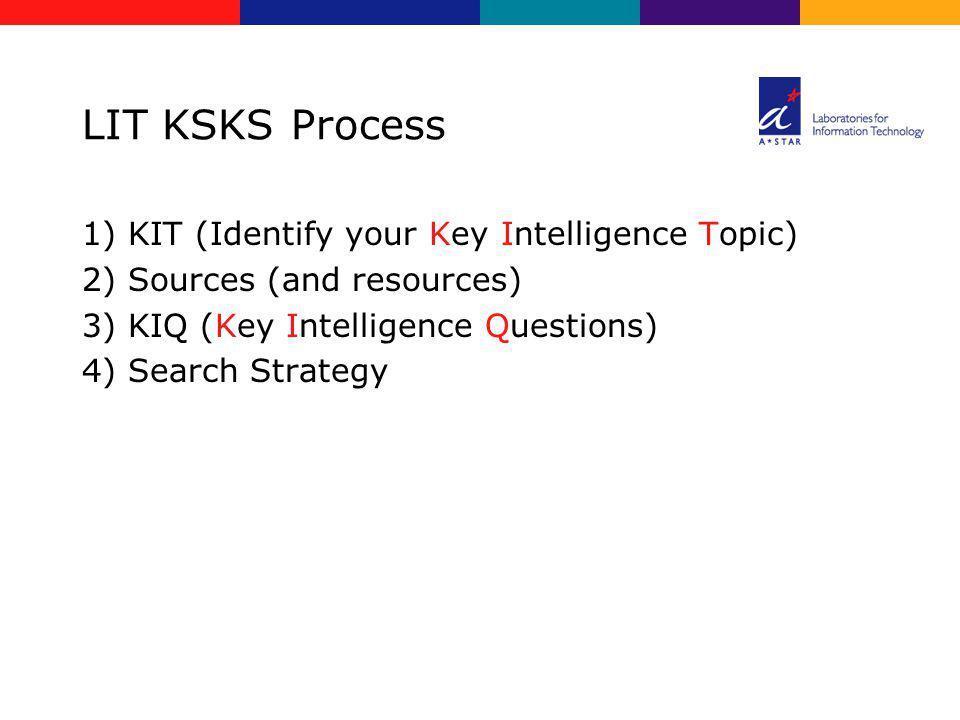 LIT KSKS Process 1) KIT (Identify your Key Intelligence Topic) 2) Sources (and resources) 3) KIQ (Key Intelligence Questions) 4) Search Strategy
