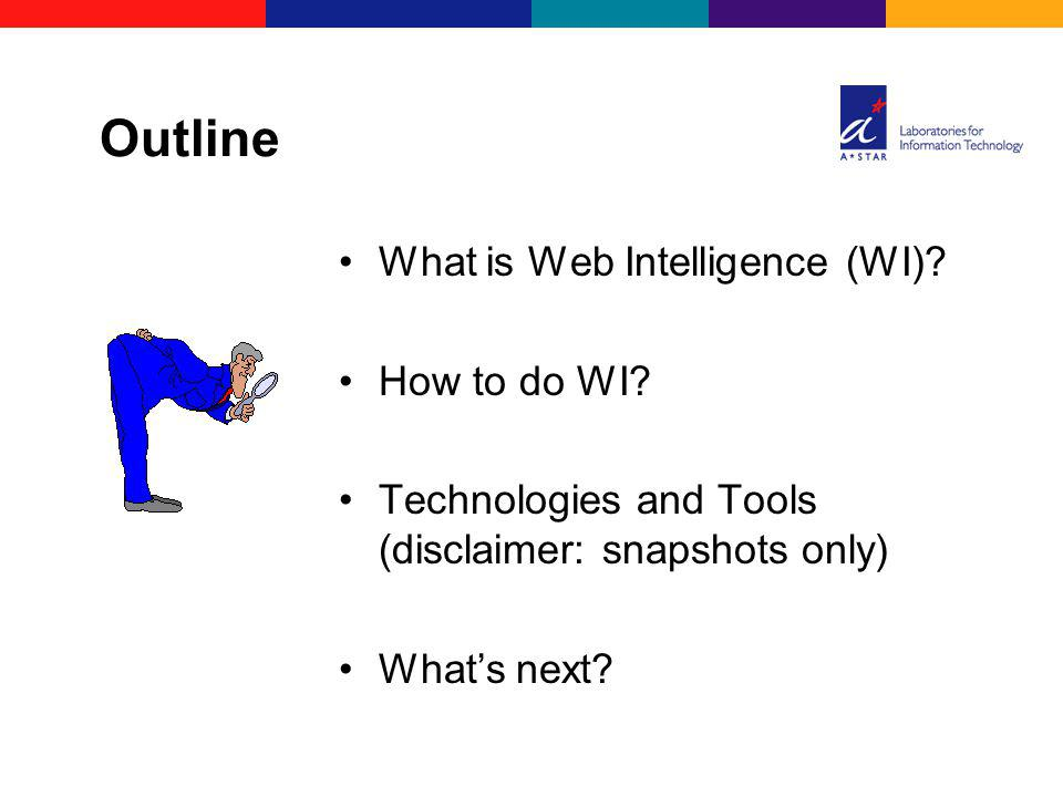 What is Web Intelligence (WI)? How to do WI? Technologies and Tools (disclaimer: snapshots only) Whats next? Outline