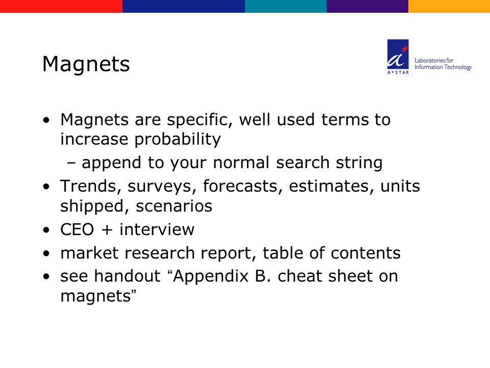Magnets Magnets are specific, well used terms to increase probability –append to your normal search string Trends, surveys, forecasts, estimates, unit