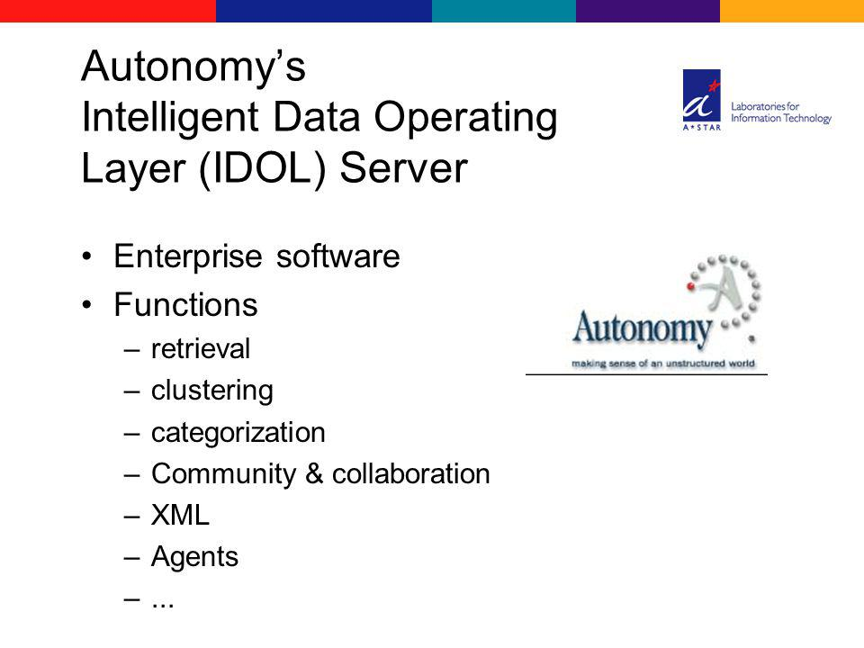 Autonomys Intelligent Data Operating Layer ( IDOL) Server Enterprise software Functions –retrieval –clustering –categorization –Community & collaborat