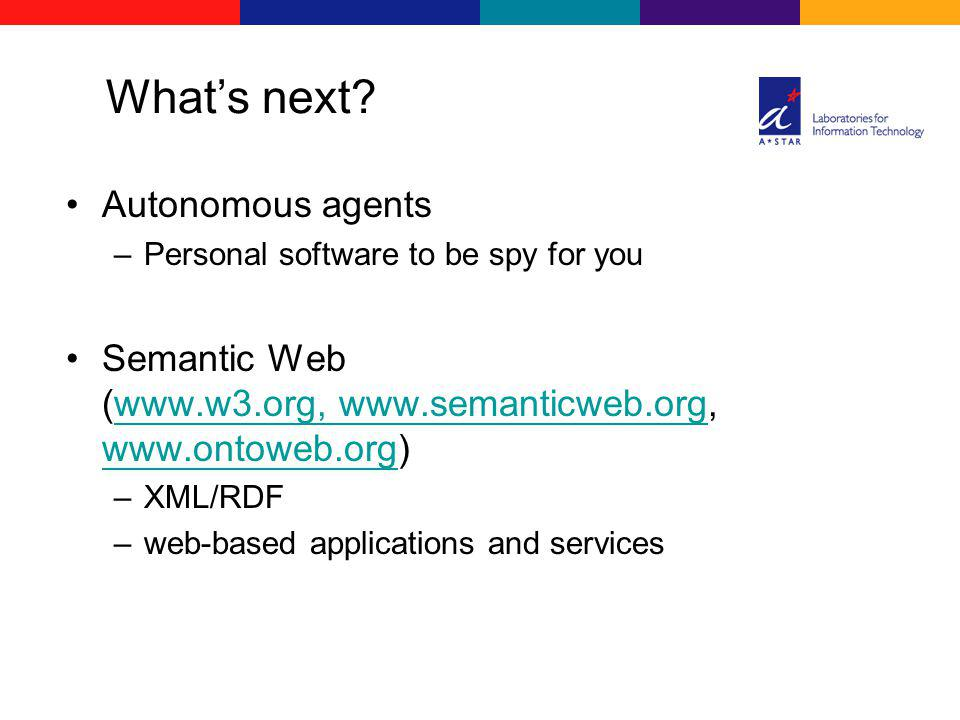 Whats next? Autonomous agents –Personal software to be spy for you Semantic Web (www.w3.org, www.semanticweb.org, www.ontoweb.org)www.w3.org, www.sema