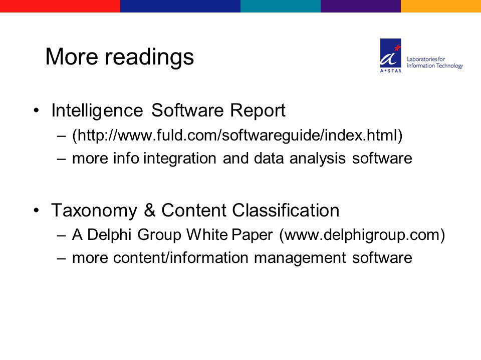 More readings Intelligence Software Report –(http://www.fuld.com/softwareguide/index.html) –more info integration and data analysis software Taxonomy & Content Classification –A Delphi Group White Paper (www.delphigroup.com) –more content/information management software
