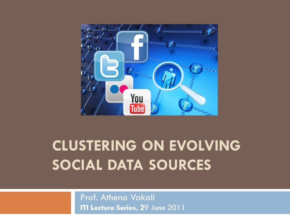 CLUSTERING ON EVOLVING SOCIAL DATA SOURCES Prof. Athena Vakali ITI Lecture Series, 29 June 2011