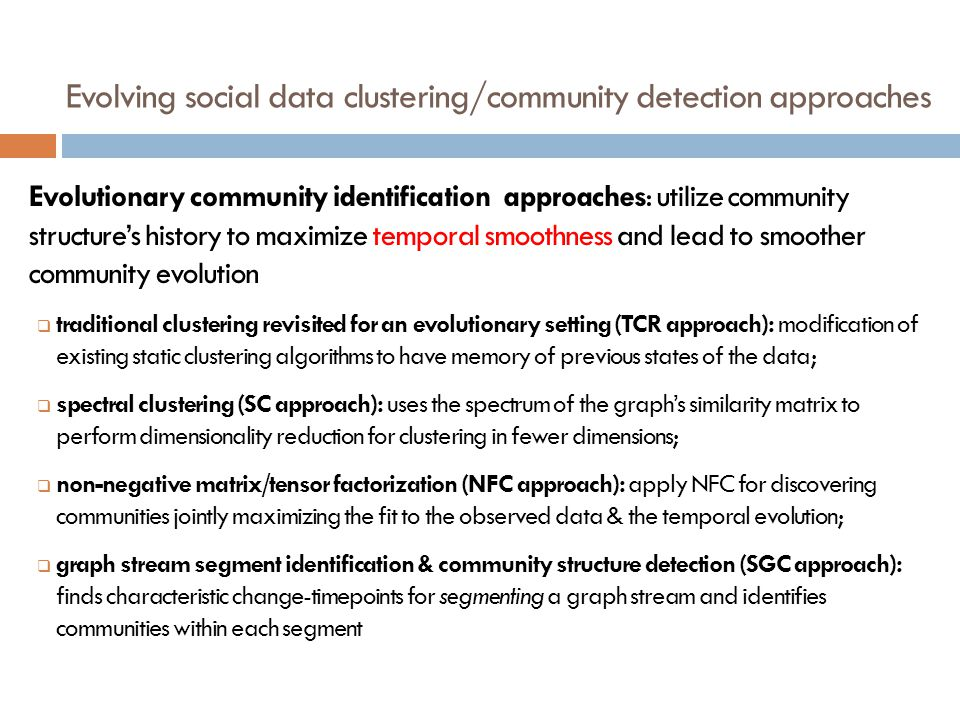 Evolving social data clustering/community detection approaches Evolutionary community identification approaches: utilize community structures history