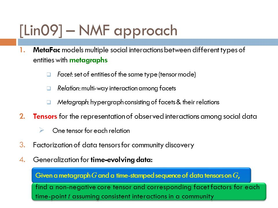 [Lin09] – NMF approach 1.MetaFac models multiple social interactions between different types of entities with metagraphs Facet: set of entities of the