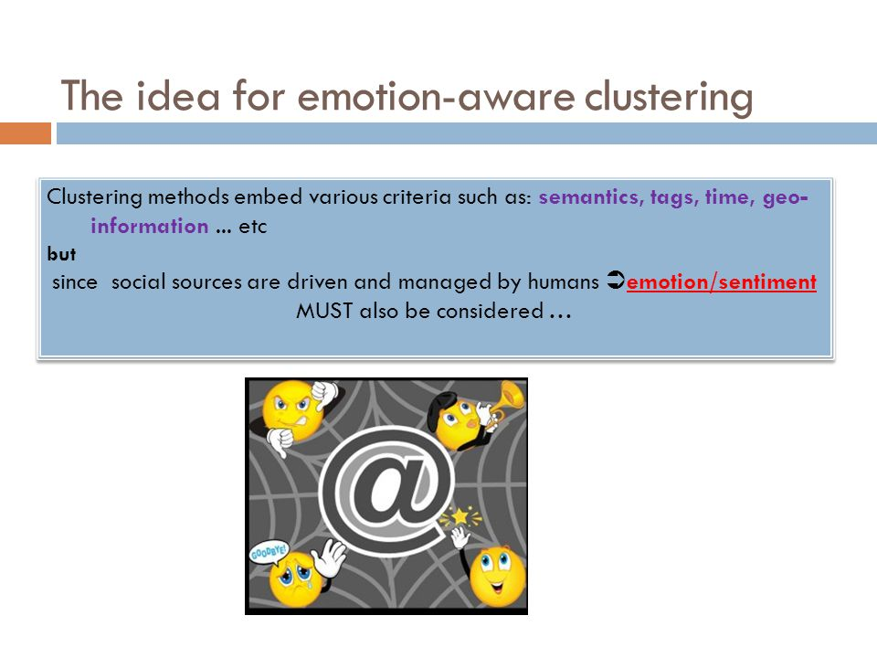 The idea for emotion-aware clustering Clustering methods embed various criteria such as: semantics, tags, time, geo- information... etc but since soci