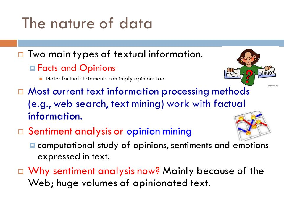 The nature of data Two main types of textual information. Facts and Opinions Note: factual statements can imply opinions too. Most current text inform