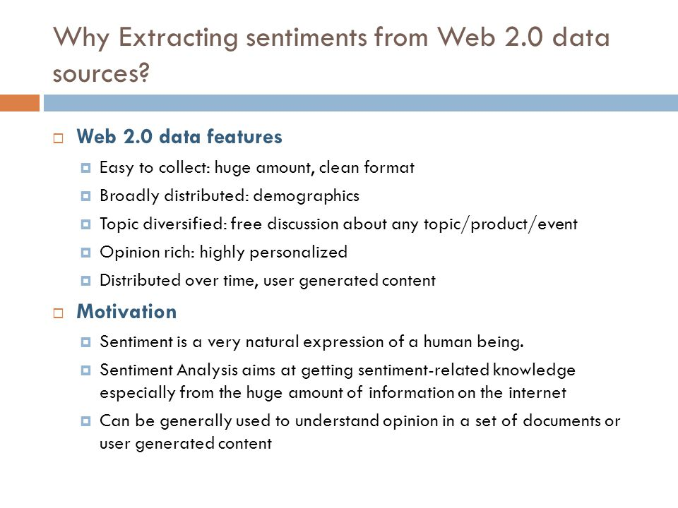 Why Extracting sentiments from Web 2.0 data sources? Web 2.0 data features Easy to collect: huge amount, clean format Broadly distributed: demographic