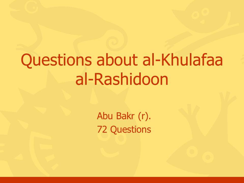 Abu Bakr (r). 72 Questions Questions about al-Khulafaa al-Rashidoon
