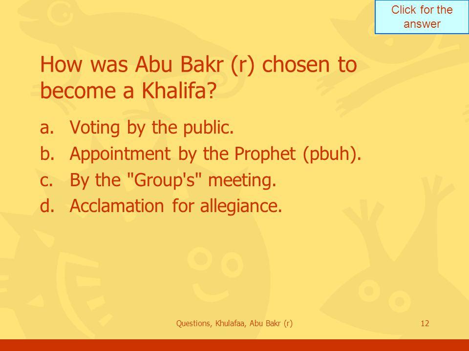 Click for the answer Questions, Khulafaa, Abu Bakr (r)12 How was Abu Bakr (r) chosen to become a Khalifa.