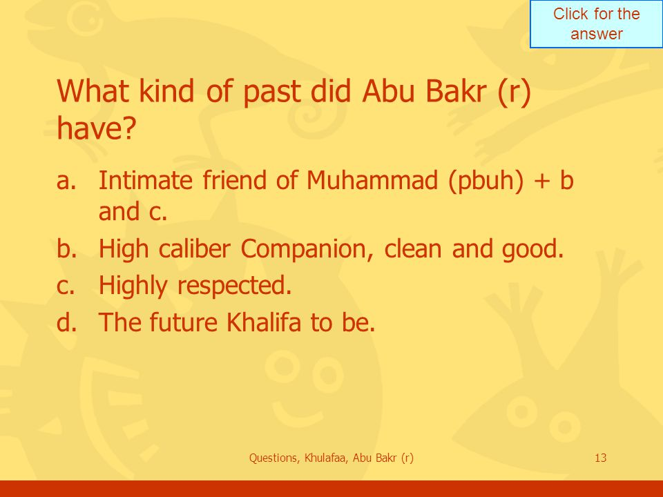 Click for the answer Questions, Khulafaa, Abu Bakr (r)13 What kind of past did Abu Bakr (r) have? a.Intimate friend of Muhammad (pbuh) + b and c. b.Hi