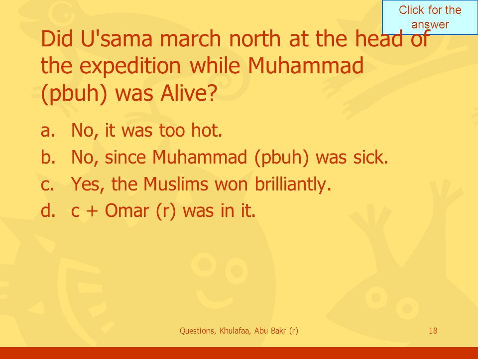 Click for the answer Questions, Khulafaa, Abu Bakr (r)18 Did U'sama march north at the head of the expedition while Muhammad (pbuh) was Alive? a.No, i