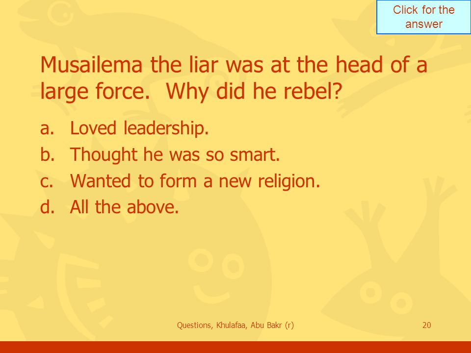 Click for the answer Questions, Khulafaa, Abu Bakr (r)20 Musailema the liar was at the head of a large force. Why did he rebel? a.Loved leadership. b.