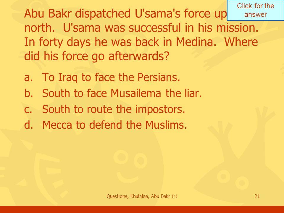 Click for the answer Questions, Khulafaa, Abu Bakr (r)21 Abu Bakr dispatched U sama s force up north.