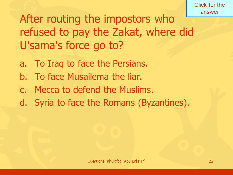 Click for the answer Questions, Khulafaa, Abu Bakr (r)22 After routing the impostors who refused to pay the Zakat, where did U'sama's force go to? a.T