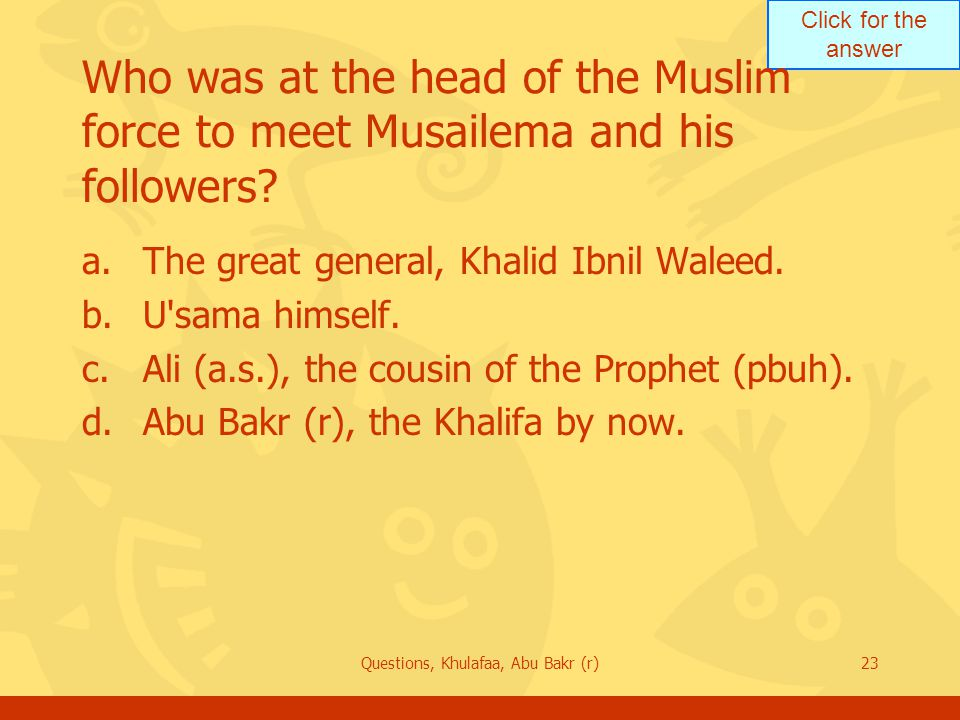 Click for the answer Questions, Khulafaa, Abu Bakr (r)23 Who was at the head of the Muslim force to meet Musailema and his followers.