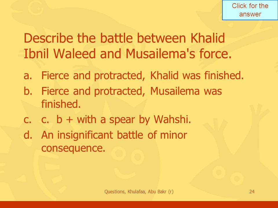 Click for the answer Questions, Khulafaa, Abu Bakr (r)24 Describe the battle between Khalid Ibnil Waleed and Musailema's force. a.Fierce and protracte