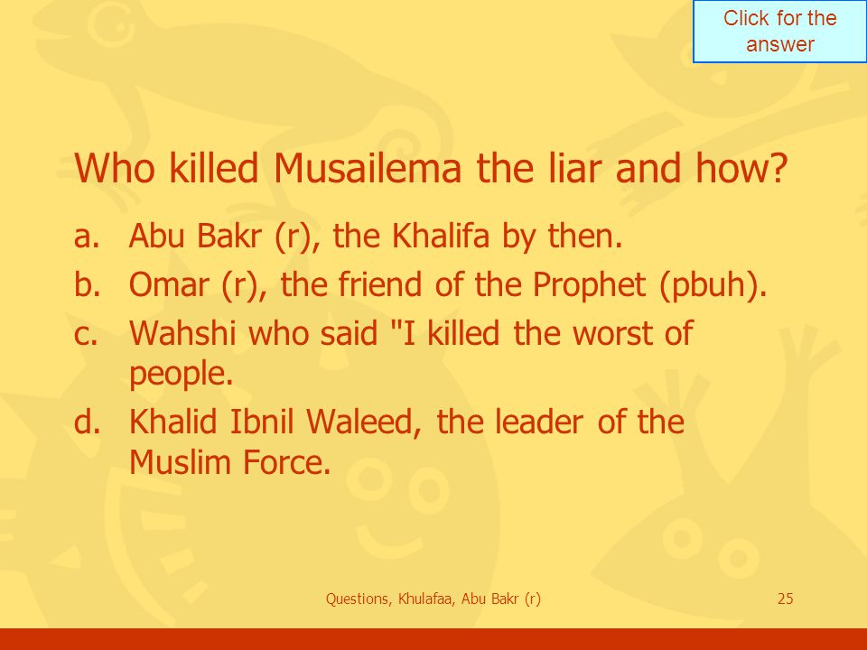 Click for the answer Questions, Khulafaa, Abu Bakr (r)25 Who killed Musailema the liar and how.
