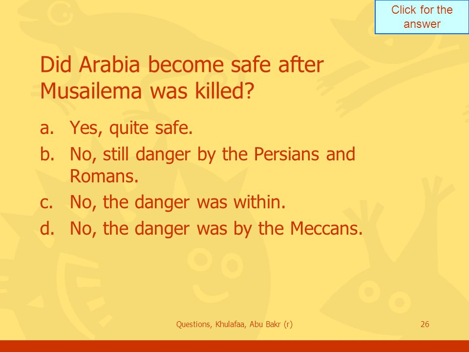 Click for the answer Questions, Khulafaa, Abu Bakr (r)26 Did Arabia become safe after Musailema was killed.
