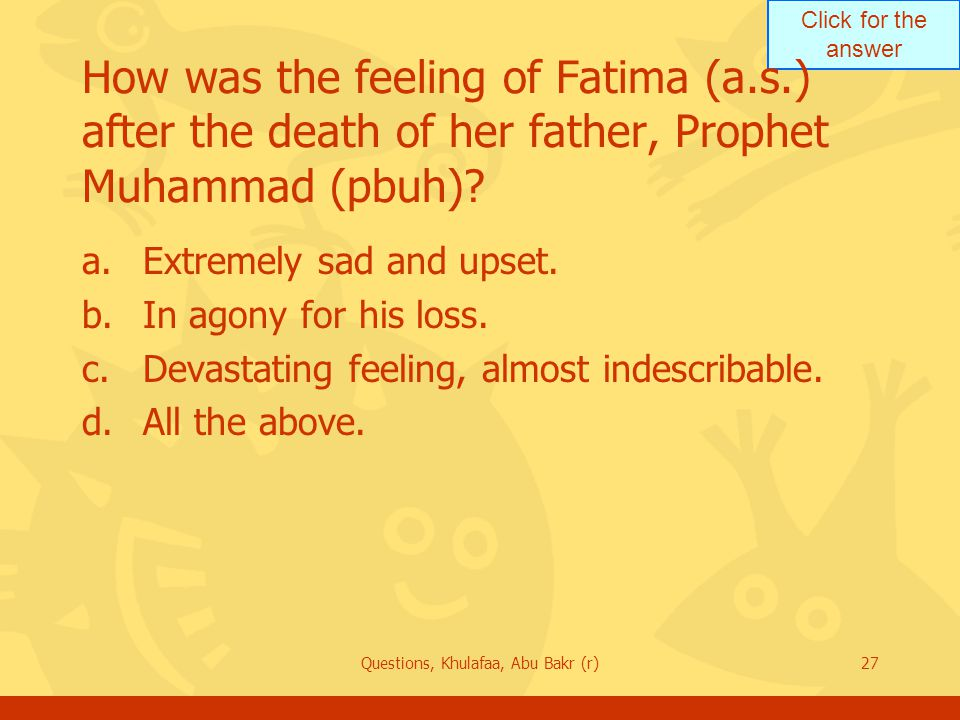 Click for the answer Questions, Khulafaa, Abu Bakr (r)27 How was the feeling of Fatima (a.s.) after the death of her father, Prophet Muhammad (pbuh)?