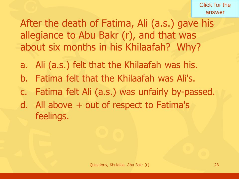 Click for the answer Questions, Khulafaa, Abu Bakr (r)28 After the death of Fatima, Ali (a.s.) gave his allegiance to Abu Bakr (r), and that was about six months in his Khilaafah.