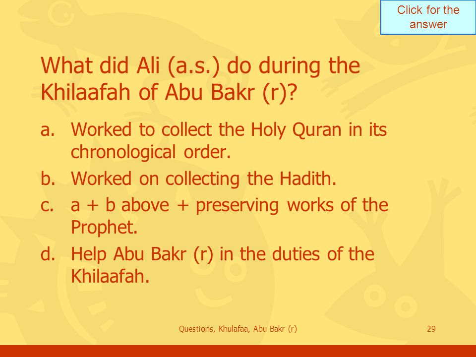 Click for the answer Questions, Khulafaa, Abu Bakr (r)29 What did Ali (a.s.) do during the Khilaafah of Abu Bakr (r)? a.Worked to collect the Holy Qur