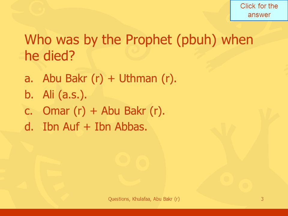Click for the answer Questions, Khulafaa, Abu Bakr (r)3 Who was by the Prophet (pbuh) when he died? a.Abu Bakr (r) + Uthman (r). b.Ali (a.s.). c.Omar