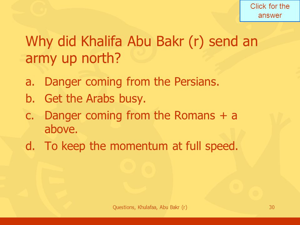 Click for the answer Questions, Khulafaa, Abu Bakr (r)30 Why did Khalifa Abu Bakr (r) send an army up north? a.Danger coming from the Persians. b.Get