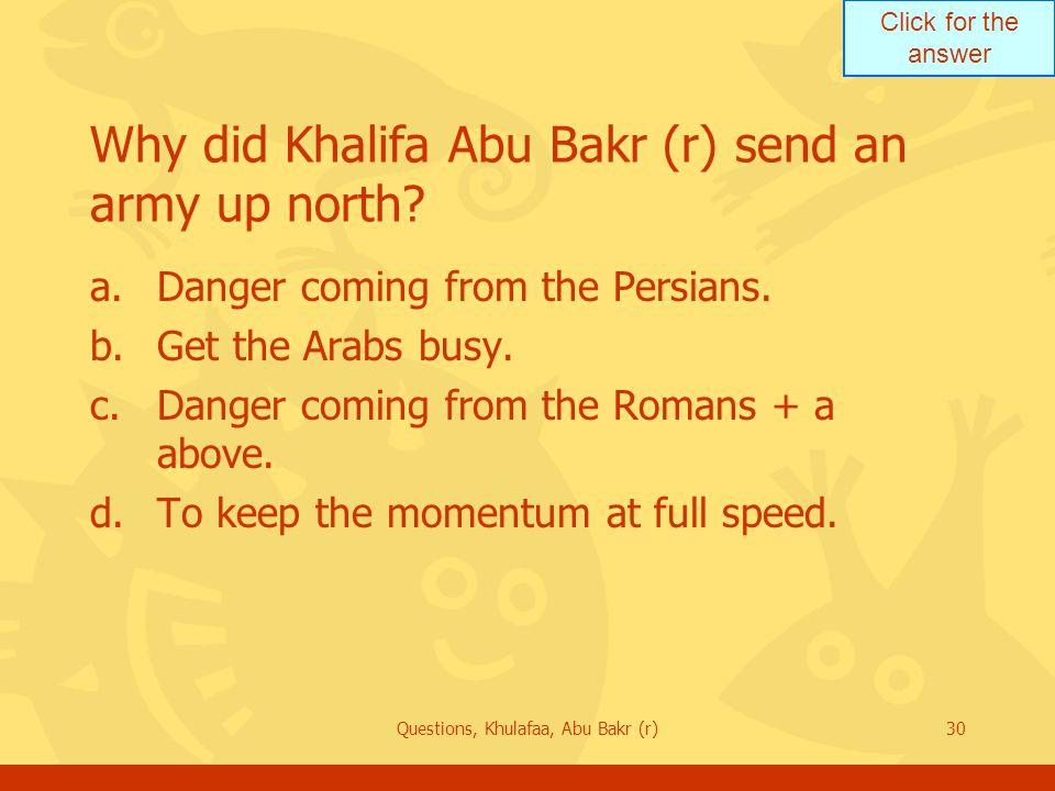 Click for the answer Questions, Khulafaa, Abu Bakr (r)30 Why did Khalifa Abu Bakr (r) send an army up north.
