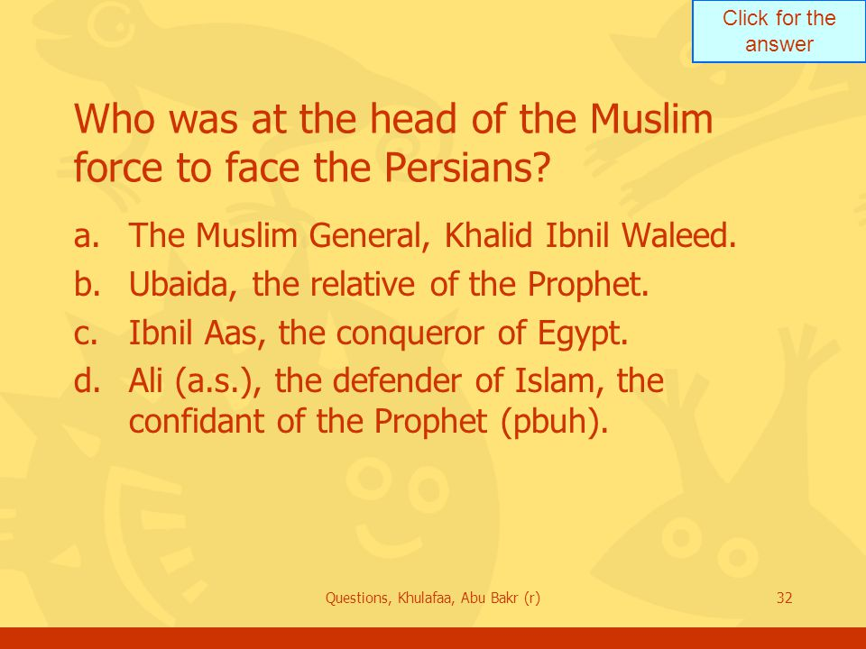 Click for the answer Questions, Khulafaa, Abu Bakr (r)32 Who was at the head of the Muslim force to face the Persians? a.The Muslim General, Khalid Ib