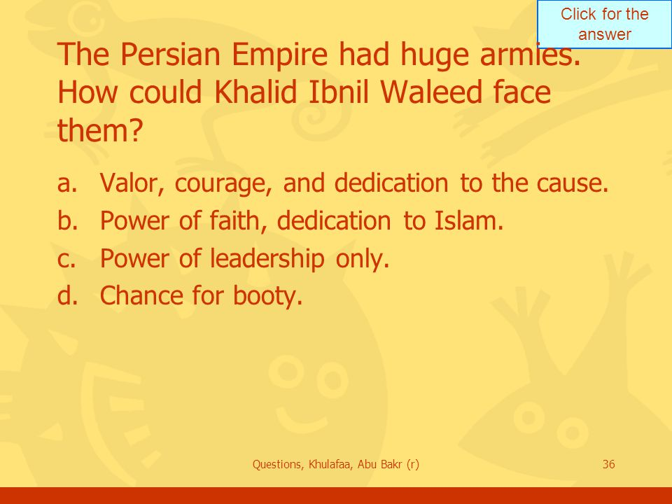 Click for the answer Questions, Khulafaa, Abu Bakr (r)36 The Persian Empire had huge armies.