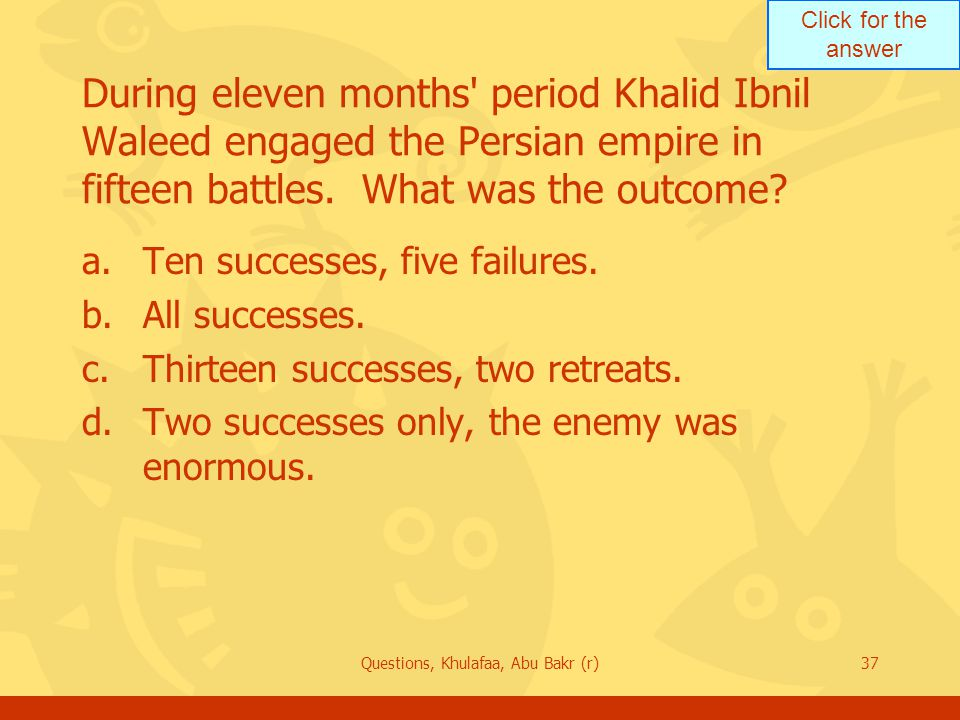 Click for the answer Questions, Khulafaa, Abu Bakr (r)37 During eleven months period Khalid Ibnil Waleed engaged the Persian empire in fifteen battles.
