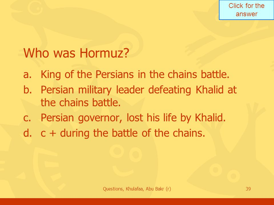 Click for the answer Questions, Khulafaa, Abu Bakr (r)39 Who was Hormuz? a.King of the Persians in the chains battle. b.Persian military leader defeat