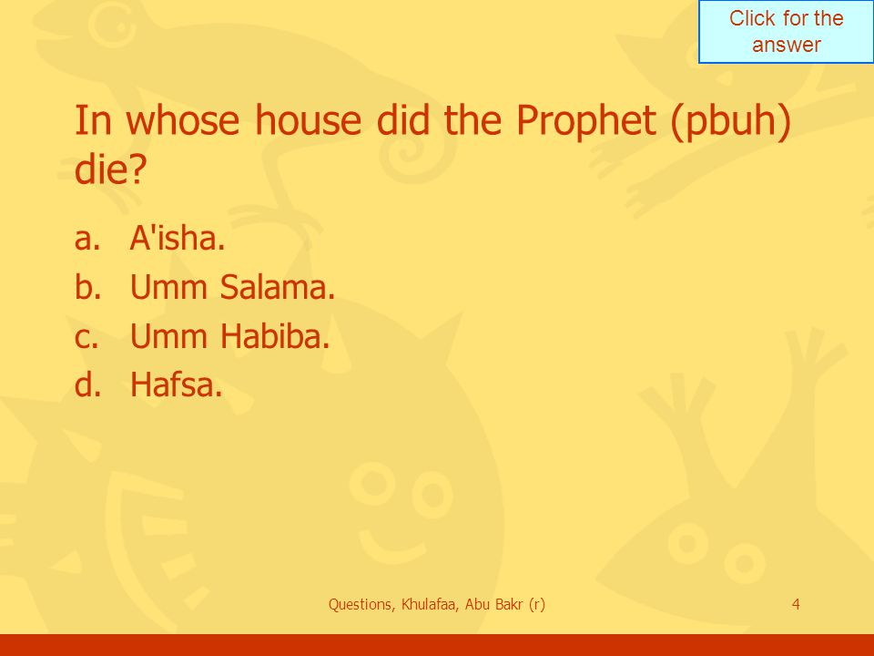 Click for the answer Questions, Khulafaa, Abu Bakr (r)4 In whose house did the Prophet (pbuh) die? a.A'isha. b.Umm Salama. c.Umm Habiba. d.Hafsa.