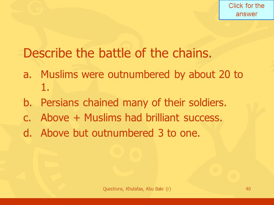 Click for the answer Questions, Khulafaa, Abu Bakr (r)40 Describe the battle of the chains. a.Muslims were outnumbered by about 20 to 1. b.Persians ch