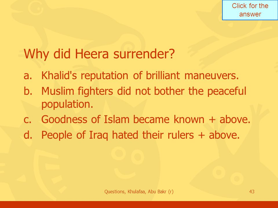 Click for the answer Questions, Khulafaa, Abu Bakr (r)43 Why did Heera surrender? a.Khalid's reputation of brilliant maneuvers. b.Muslim fighters did