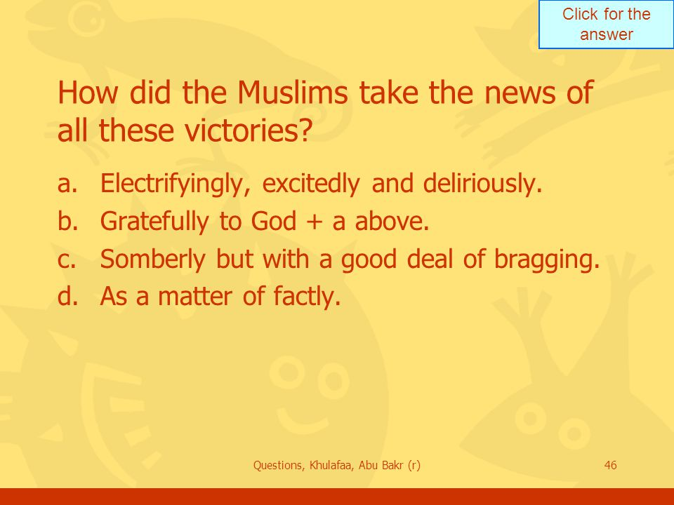 Click for the answer Questions, Khulafaa, Abu Bakr (r)46 How did the Muslims take the news of all these victories? a.Electrifyingly, excitedly and del