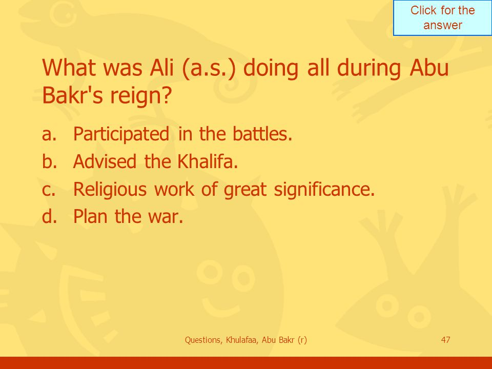Click for the answer Questions, Khulafaa, Abu Bakr (r)47 What was Ali (a.s.) doing all during Abu Bakr s reign.