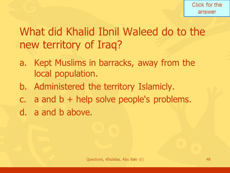 Click for the answer Questions, Khulafaa, Abu Bakr (r)48 What did Khalid Ibnil Waleed do to the new territory of Iraq.
