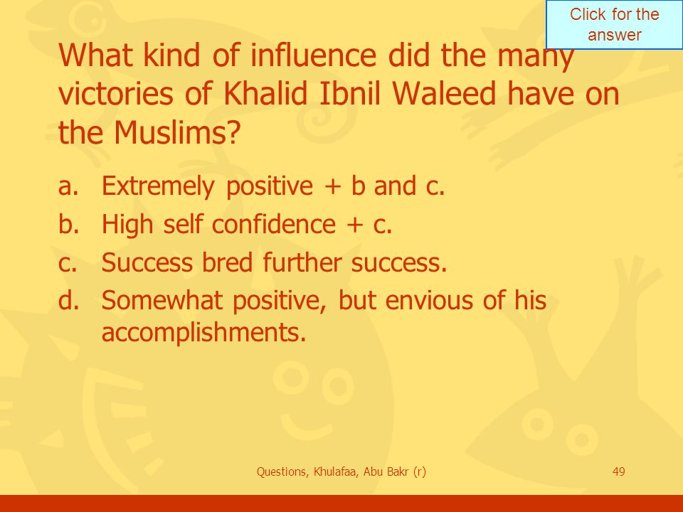 Click for the answer Questions, Khulafaa, Abu Bakr (r)49 What kind of influence did the many victories of Khalid Ibnil Waleed have on the Muslims.