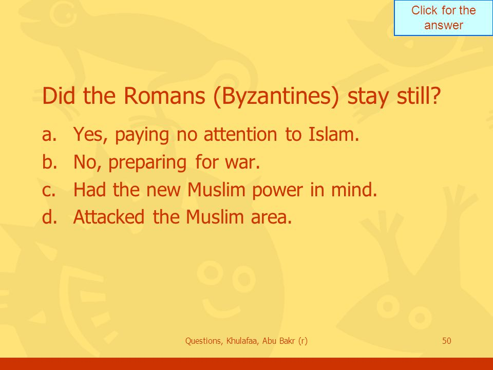 Click for the answer Questions, Khulafaa, Abu Bakr (r)50 Did the Romans (Byzantines) stay still? a.Yes, paying no attention to Islam. b.No, preparing