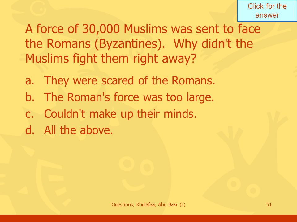 Click for the answer Questions, Khulafaa, Abu Bakr (r)51 A force of 30,000 Muslims was sent to face the Romans (Byzantines).