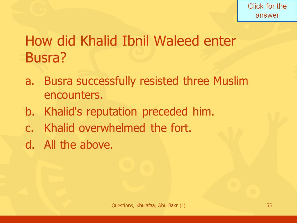 Click for the answer Questions, Khulafaa, Abu Bakr (r)55 How did Khalid Ibnil Waleed enter Busra.