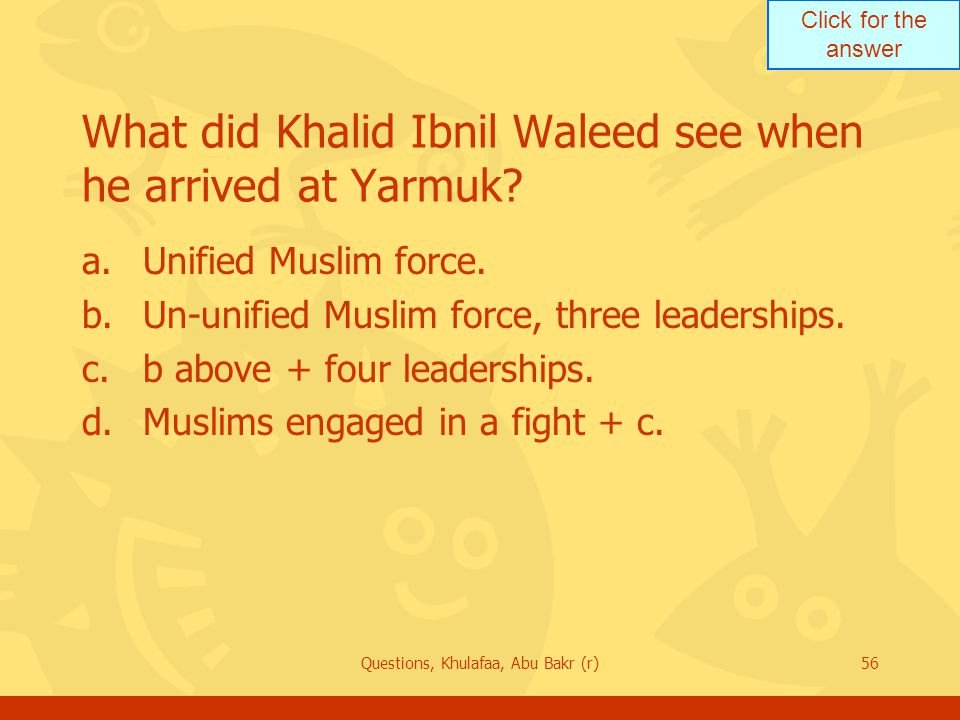 Click for the answer Questions, Khulafaa, Abu Bakr (r)56 What did Khalid Ibnil Waleed see when he arrived at Yarmuk.